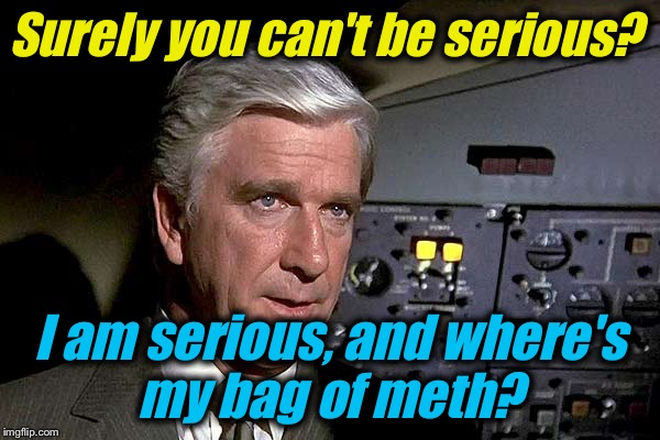 Airplane!  1 | Surely you can't be serious? I am serious, and where's my bag of meth? | image tagged in airplane  1 | made w/ Imgflip meme maker