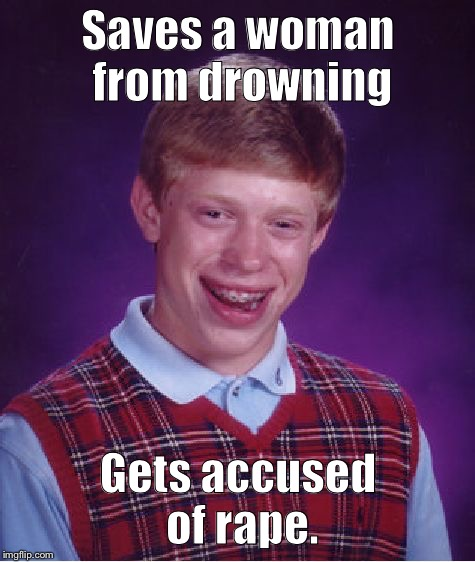 Bad Luck Brian Meme | Saves a woman from drowning Gets accused of **pe. | image tagged in memes,bad luck brian | made w/ Imgflip meme maker