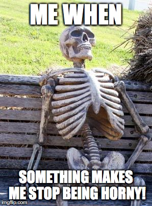 Waiting Skeleton Meme | ME WHEN SOMETHING MAKES ME STOP BEING HORNY! | image tagged in memes,waiting skeleton | made w/ Imgflip meme maker
