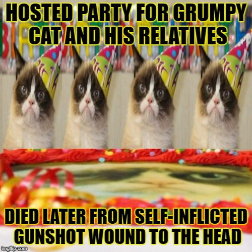 Too much grumpiness  | HOSTED PARTY FOR GRUMPY CAT AND HIS RELATIVES DIED LATER FROM SELF-INFLICTED GUNSHOT WOUND TO THE HEAD | image tagged in funny memes,grumpy cat,grumpy cat birthday | made w/ Imgflip meme maker