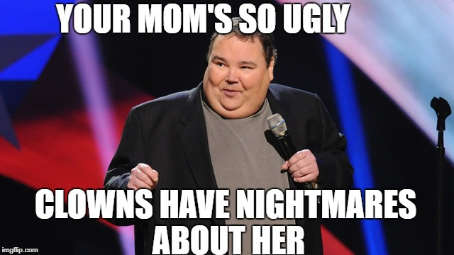 YOUR MOM'S SO UGLY CLOWNS HAVE NIGHTMARES ABOUT HER | image tagged in smile | made w/ Imgflip meme maker