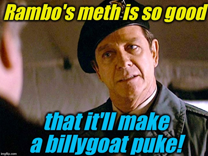 Col. Trautman 2 | Rambo's meth is so good that it'll make a billygoat puke! | image tagged in col trautman 2 | made w/ Imgflip meme maker