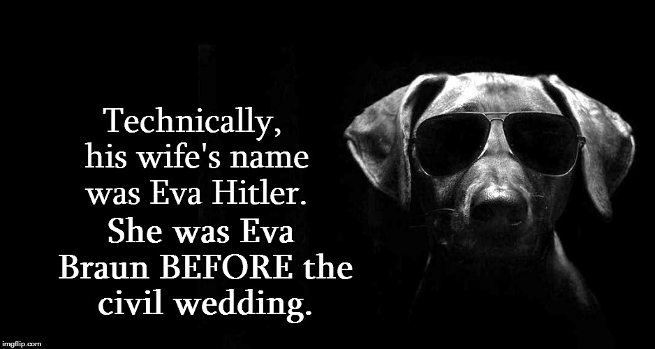 Technically, his wife's name was Eva Hitler. She was Eva Braun BEFORE the civil wedding. | made w/ Imgflip meme maker