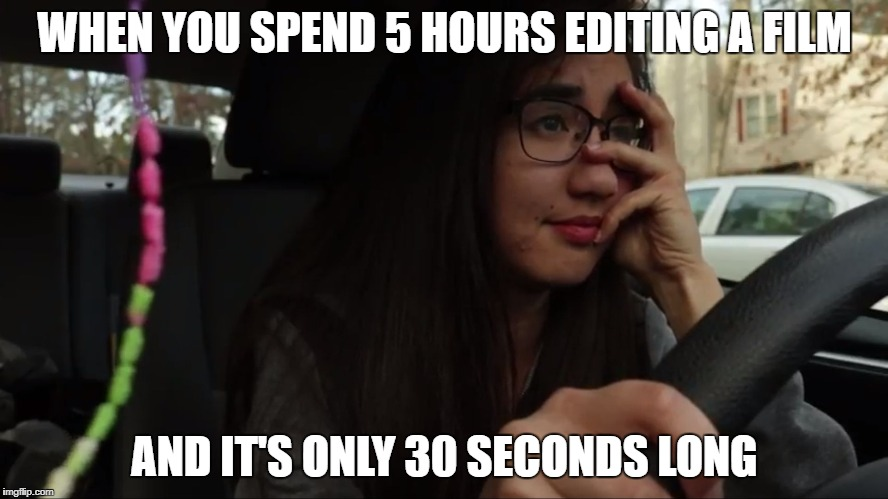WHEN YOU SPEND 5 HOURS EDITING A FILM AND IT'S ONLY 30 SECONDS LONG | image tagged in sad | made w/ Imgflip meme maker