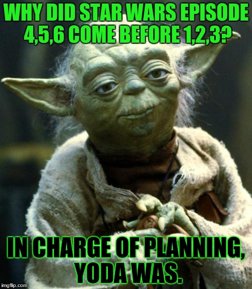 Star Wars Yoda | WHY DID STAR WARS EPISODE 4,5,6 COME BEFORE 1,2,3? IN CHARGE OF PLANNING, YODA WAS. | image tagged in memes,star wars yoda,funny | made w/ Imgflip meme maker