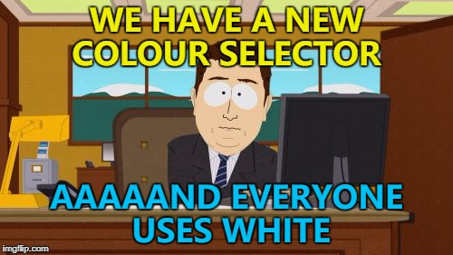 Usually with impact font... :) | WE HAVE A NEW COLOUR SELECTOR AAAAAND EVERYONE USES WHITE | image tagged in memes,aaaaand its gone,imgflip features,new feature,colours | made w/ Imgflip meme maker
