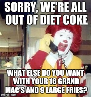 Ronald McDonald Temp | SORRY, WE'RE ALL OUT OF DIET COKE WHAT ELSE DO YOU WANT WITH YOUR 16 GRAND MAC'S AND 9 LARGE FRIES? | image tagged in ronald mcdonald temp | made w/ Imgflip meme maker