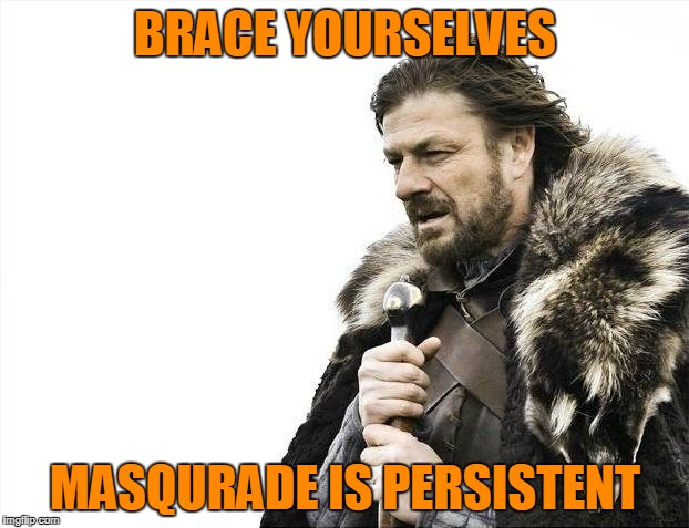 Brace Yourselves X is Coming Meme | BRACE YOURSELVES MASQURADE IS PERSISTENT | image tagged in memes,brace yourselves x is coming | made w/ Imgflip meme maker