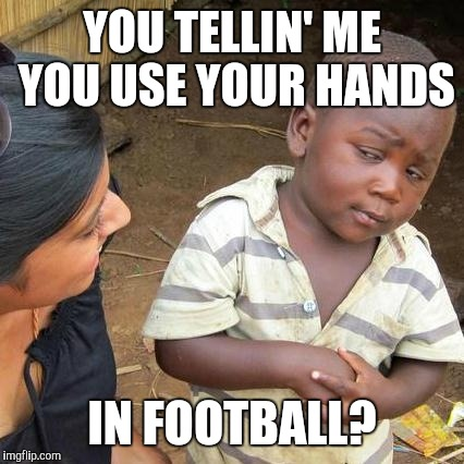 Third World Skeptical Kid Meme | YOU TELLIN' ME YOU USE YOUR HANDS IN FOOTBALL? | image tagged in memes,third world skeptical kid,football | made w/ Imgflip meme maker