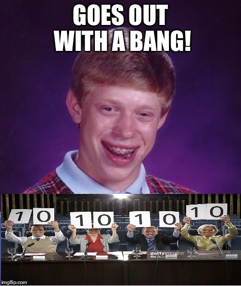 Bad Luck Brian Meme | GOES OUT WITH A BANG! | image tagged in memes,bad luck brian | made w/ Imgflip meme maker