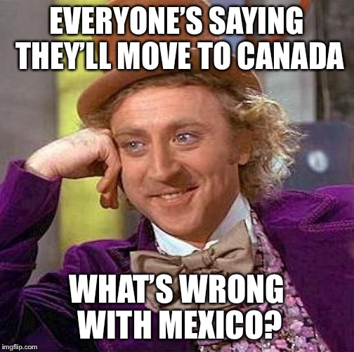 Creepy Condescending Wonka Meme | EVERYONE'S SAYING THEY'LL MOVE TO CANADA WHAT'S WRONG WITH MEXICO? | image tagged in memes,creepy condescending wonka | made w/ Imgflip meme maker