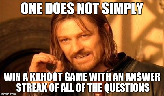 One Does Not Simply Meme | ONE DOES NOT SIMPLY WIN A KAHOOT GAME WITH AN ANSWER STREAK OF ALL OF THE QUESTIONS | image tagged in memes,one does not simply | made w/ Imgflip meme maker
