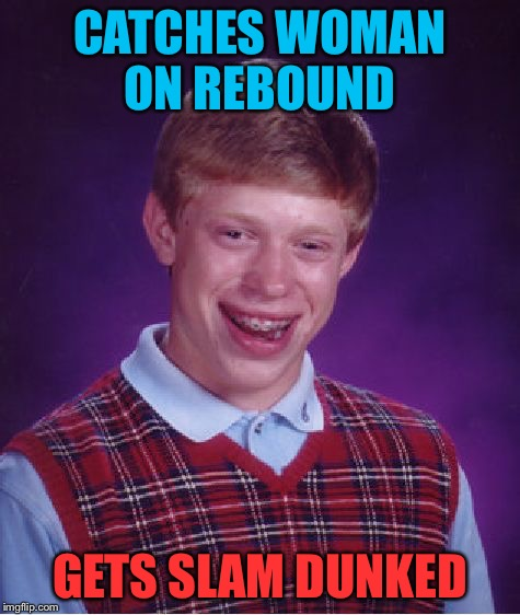 Bad Luck Brian Meme | CATCHES WOMAN ON REBOUND GETS SLAM DUNKED | image tagged in memes,bad luck brian | made w/ Imgflip meme maker