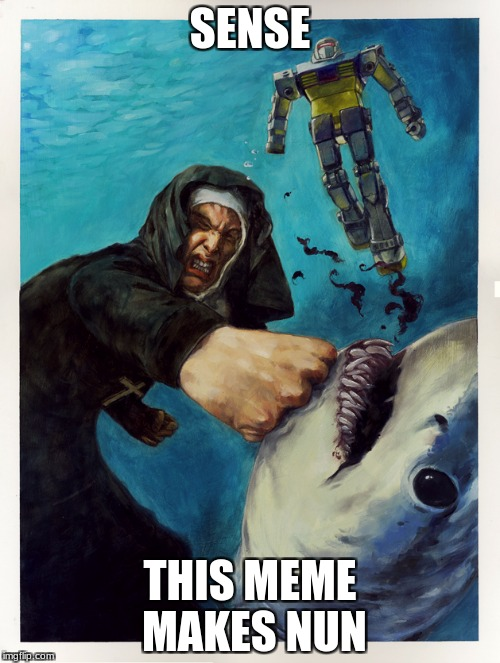 sense-this meme makes nun | SENSE THIS MEME MAKES NUN | image tagged in memes,nun,shark,transformers | made w/ Imgflip meme maker