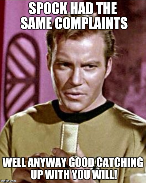 SPOCK HAD THE SAME COMPLAINTS WELL ANYWAY GOOD CATCHING UP WITH YOU WILL! | made w/ Imgflip meme maker