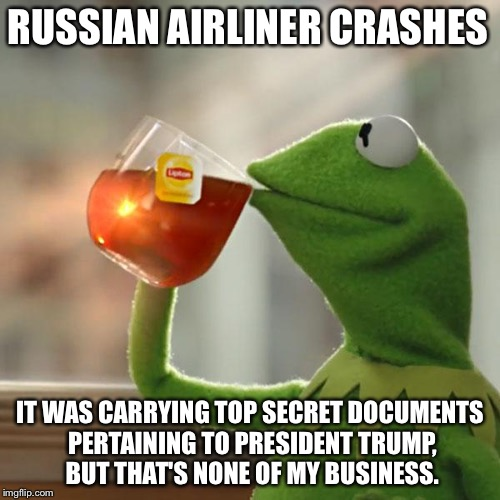 None Of My Business | RUSSIAN AIRLINER CRASHES IT WAS CARRYING TOP SECRET DOCUMENTS PERTAINING TO PRESIDENT TRUMP, BUT THAT'S NONE OF MY BUSINESS. | image tagged in memes,but thats none of my business,kermit the frog,russian,crash | made w/ Imgflip meme maker