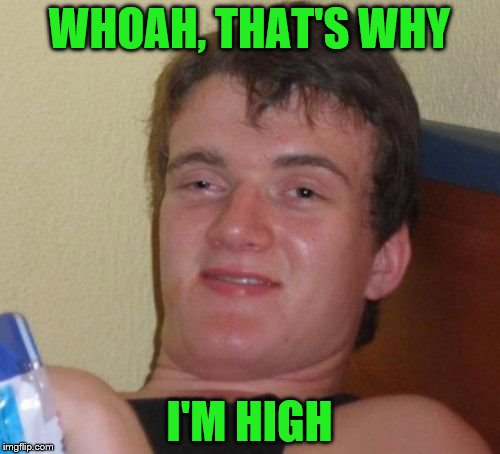 10 Guy Meme | WHOAH, THAT'S WHY I'M HIGH | image tagged in memes,10 guy | made w/ Imgflip meme maker