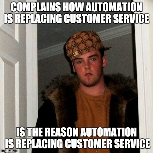Slow chit-chatty overly attatched customer | COMPLAINS HOW AUTOMATION IS REPLACING CUSTOMER SERVICE IS THE REASON AUTOMATION IS REPLACING CUSTOMER SERVICE | image tagged in memes,scumbag steve,retail,customer service | made w/ Imgflip meme maker