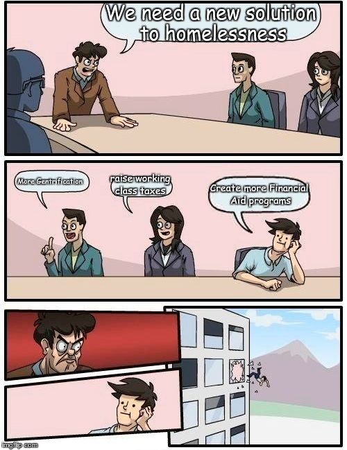 Boardroom Meeting Suggestion Meme | We need a new solution to homelessness More Gentrification raise working class taxes Create more Financial Aid programs | image tagged in memes,boardroom meeting suggestion | made w/ Imgflip meme maker