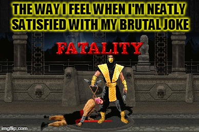 Fatality! | THE WAY I FEEL WHEN I'M NEATLY SATISFIED WITH MY BRUTAL JOKE | image tagged in mortal kombat,brutality,jokes | made w/ Imgflip meme maker
