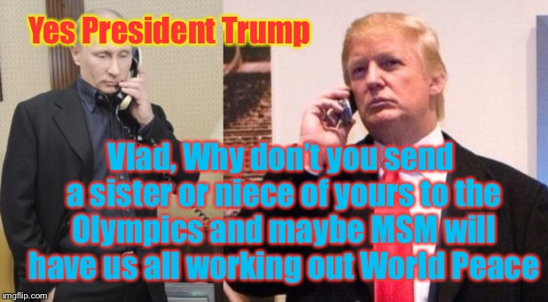 Sister at the Olympics | Yes President Trump Vlad, Why don't you send a sister or niece of yours to the Olympics and maybe MSM will have us all working out World Pea | image tagged in trump putin phone call,kim jong un,olympics,in soviet russia,donald trump,north korea | made w/ Imgflip meme maker