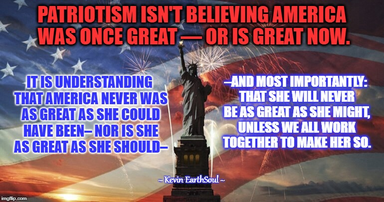 America  | PATRIOTISM ISN'T BELIEVING AMERICA WAS ONCE GREAT — OR IS GREAT NOW. IT IS UNDERSTANDING THAT AMERICA NEVER WAS AS GREAT AS SHE COULD HAVE B | image tagged in america | made w/ Imgflip meme maker