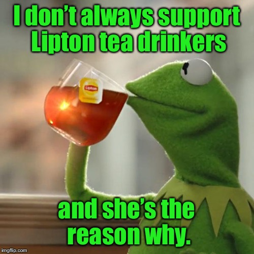 But Thats None Of My Business Meme | I don't always support Lipton tea drinkers and she's the reason why. | image tagged in memes,but thats none of my business,kermit the frog | made w/ Imgflip meme maker