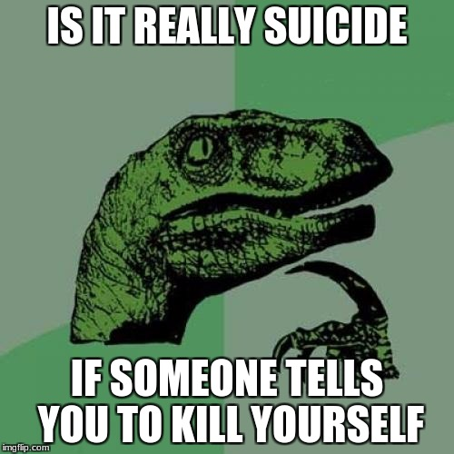 Philosoraptor Meme | IS IT REALLY SUICIDE IF SOMEONE TELLS YOU TO KILL YOURSELF | image tagged in memes,philosoraptor | made w/ Imgflip meme maker