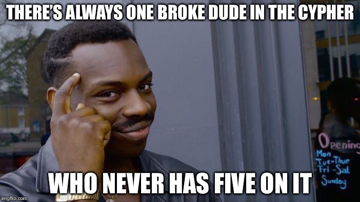 Roll Safe Think About It Meme | THERE'S ALWAYS ONE BROKE DUDE IN THE CYPHER WHO NEVER HAS FIVE ON IT | image tagged in memes,roll safe think about it | made w/ Imgflip meme maker