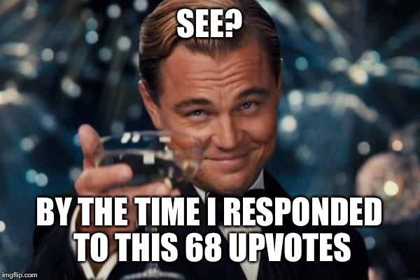 Leonardo Dicaprio Cheers Meme | SEE? BY THE TIME I RESPONDED TO THIS 68 UPVOTES | image tagged in memes,leonardo dicaprio cheers | made w/ Imgflip meme maker
