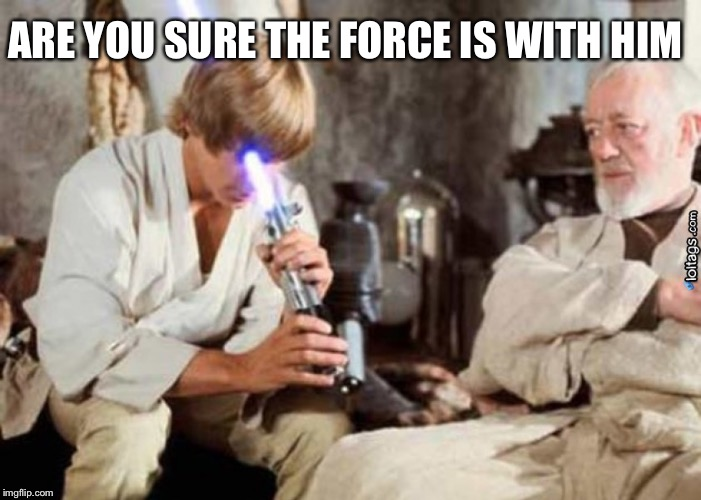 Jedi Fail | ARE YOU SURE THE FORCE IS WITH HIM | image tagged in jedi fail | made w/ Imgflip meme maker