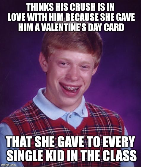 Bad Luck Brian Meme | THINKS HIS CRUSH IS IN LOVE WITH HIM BECAUSE SHE GAVE HIM A VALENTINE'S DAY CARD THAT SHE GAVE TO EVERY SINGLE KID IN THE CLASS | image tagged in memes,bad luck brian,valentines day | made w/ Imgflip meme maker