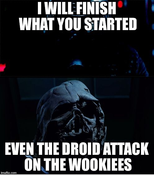 I will finish what you started - Star Wars Force Awakens | I WILL FINISH WHAT YOU STARTED EVEN THE DROID ATTACK ON THE WOOKIEES | image tagged in i will finish what you started - star wars force awakens | made w/ Imgflip meme maker