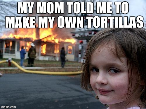 she said it | MY MOM TOLD ME TO MAKE MY OWN TORTILLAS | image tagged in memes,disaster girl | made w/ Imgflip meme maker