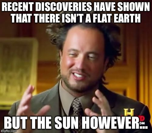 #FlatSunSociety | RECENT DISCOVERIES HAVE SHOWN THAT THERE ISN'T A FLAT EARTH BUT THE SUN HOWEVER... | image tagged in memes,ancient aliens | made w/ Imgflip meme maker