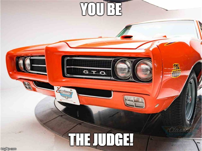 YOU BE THE JUDGE! | image tagged in the judge | made w/ Imgflip meme maker