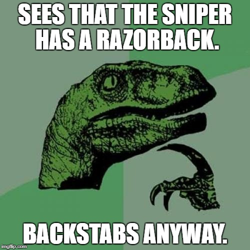 Philosoraptor Meme | SEES THAT THE SNIPER HAS A RAZORBACK. BACKSTABS ANYWAY. | image tagged in memes,philosoraptor | made w/ Imgflip meme maker
