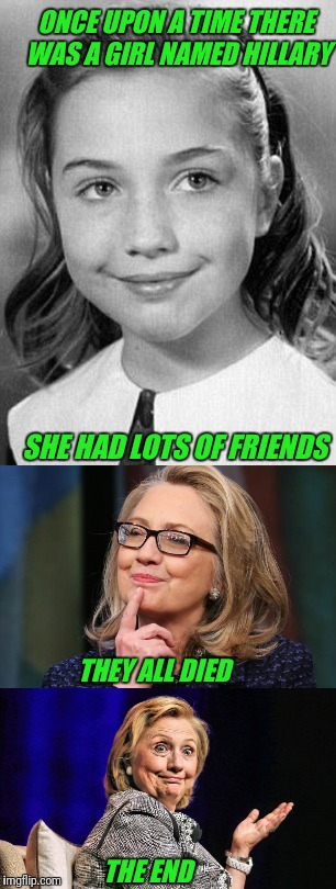 Follow the dead bodies. | ONCE UPON A TIME THERE WAS A GIRL NAMED HILLARY THE END SHE HAD LOTS OF FRIENDS THEY ALL DIED | image tagged in clinton foundation,hillary,hillary clinton | made w/ Imgflip meme maker