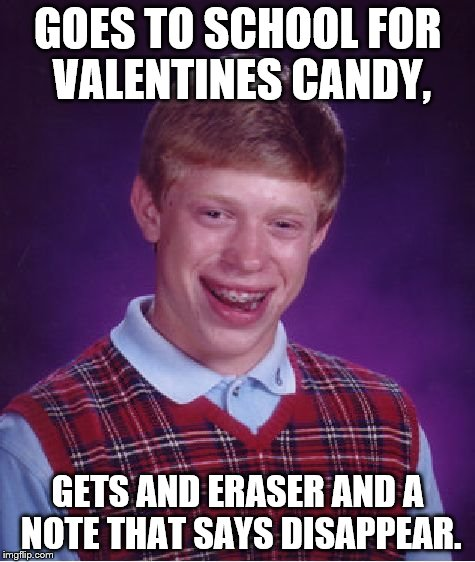 Bad Luck Brian Meme | GOES TO SCHOOL FOR VALENTINES CANDY, GETS AND ERASER AND A NOTE THAT SAYS DISAPPEAR. | image tagged in memes,bad luck brian | made w/ Imgflip meme maker