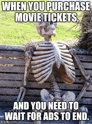 Waiting Skeleton Meme | WHEN YOU PURCHASE MOVIE TICKETS, AND YOU NEED TO WAIT FOR ADS TO END. | image tagged in memes,waiting skeleton | made w/ Imgflip meme maker