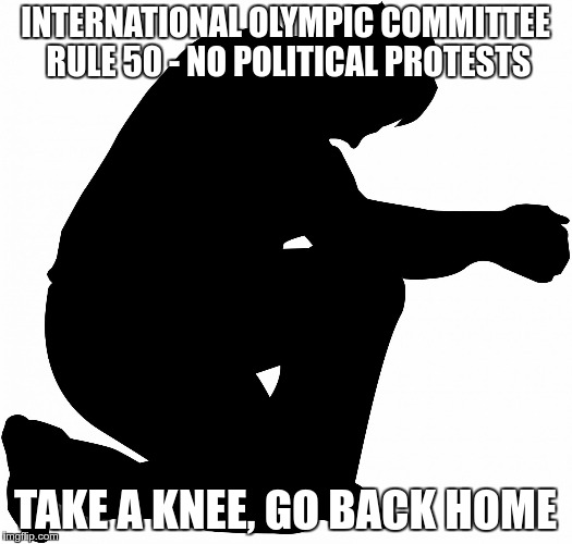 INTERNATIONAL OLYMPIC COMMITTEE RULE 50 - NO POLITICAL PROTESTS TAKE A KNEE, GO BACK HOME | image tagged in kneeling | made w/ Imgflip meme maker