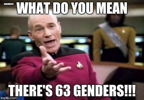 When i search up genders | SERIOUSLY | image tagged in why the heck are there so many,picard wtf | made w/ Imgflip meme maker