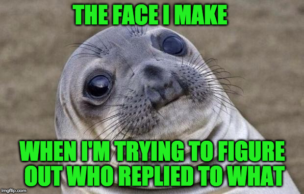 Awkward Moment Sealion Meme | THE FACE I MAKE WHEN I'M TRYING TO FIGURE OUT WHO REPLIED TO WHAT | image tagged in memes,awkward moment sealion | made w/ Imgflip meme maker