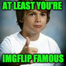 AT LEAST YOU'RE IMGFLIP FAMOUS | made w/ Imgflip meme maker