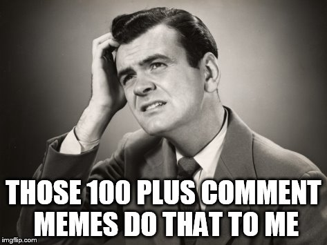 THOSE 100 PLUS COMMENT MEMES DO THAT TO ME | made w/ Imgflip meme maker