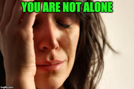 First World Problems Meme | YOU ARE NOT ALONE | image tagged in memes,first world problems | made w/ Imgflip meme maker