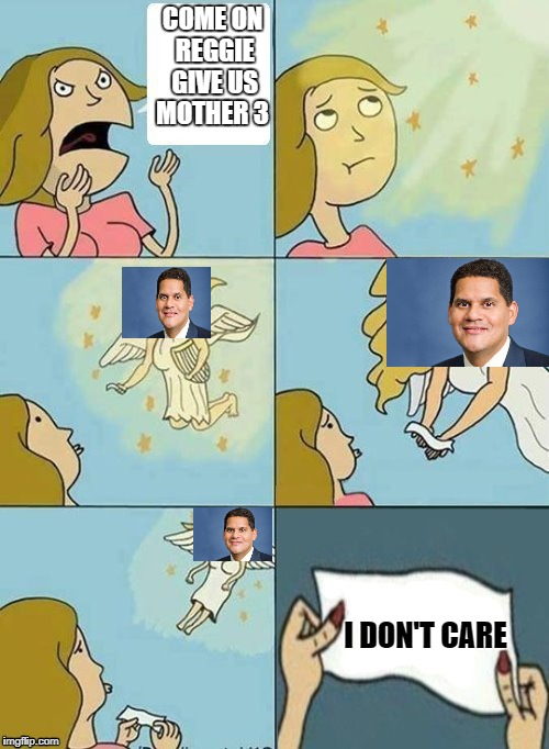 the miracle that will never happen.    | COME ON REGGIE GIVE US MOTHER 3 I DON'T CARE | image tagged in we don't care | made w/ Imgflip meme maker