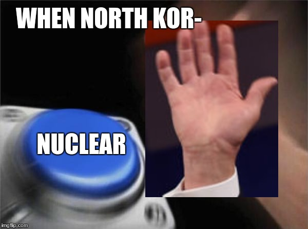 Trump be like (not clickbait) | WHEN NORTH KOR- NUCLEAR | image tagged in memes,blank nut button,political memes,trump,nuclear,kim jong un | made w/ Imgflip meme maker