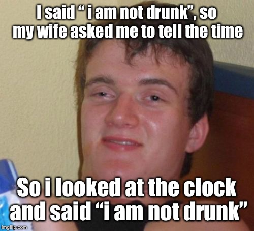 "10 Guy Meme | I said "" i am not drunk"", so my wife asked me to tell the time So i looked at the clock and said ""i am not drunk"" 