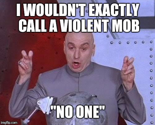 "Dr Evil Laser Meme | I WOULDN'T EXACTLY CALL A VIOLENT MOB ""NO ONE"" 